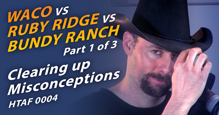 HTAF 0004 Waco vs Ruby Ridge vs Bundy Ranch Part 1 of 3 Clearing up Misconceptions - website image